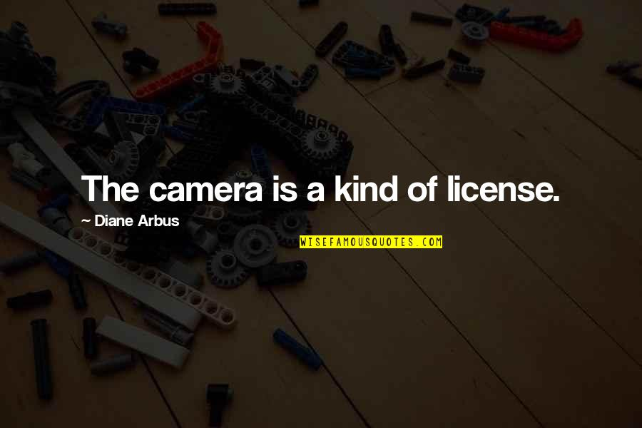 Camera Quotes By Diane Arbus: The camera is a kind of license.