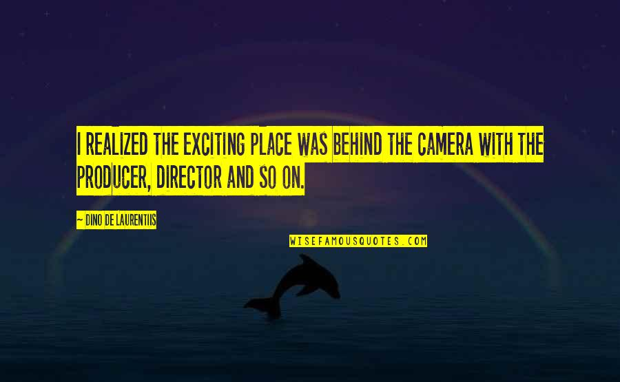 Camera Quotes By Dino De Laurentiis: I realized the exciting place was behind the