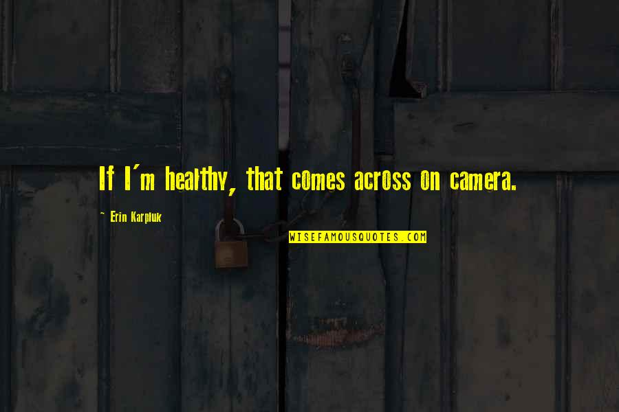 Camera Quotes By Erin Karpluk: If I'm healthy, that comes across on camera.