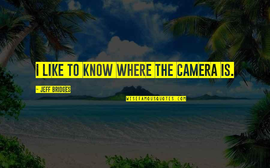 Camera Quotes By Jeff Bridges: I like to know where the camera is.