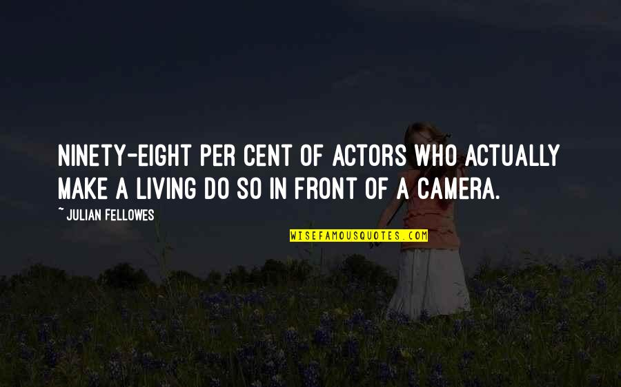 Camera Quotes By Julian Fellowes: Ninety-eight per cent of actors who actually make
