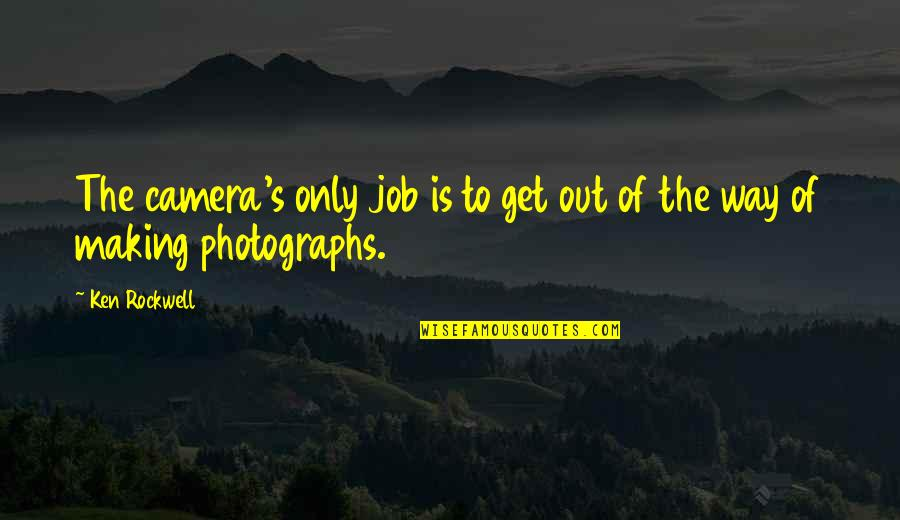 Camera Quotes By Ken Rockwell: The camera's only job is to get out
