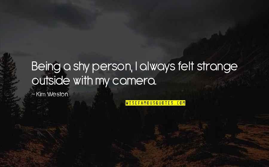 Camera Quotes By Kim Weston: Being a shy person, I always felt strange