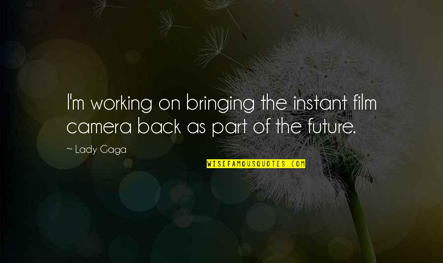 Camera Quotes By Lady Gaga: I'm working on bringing the instant film camera