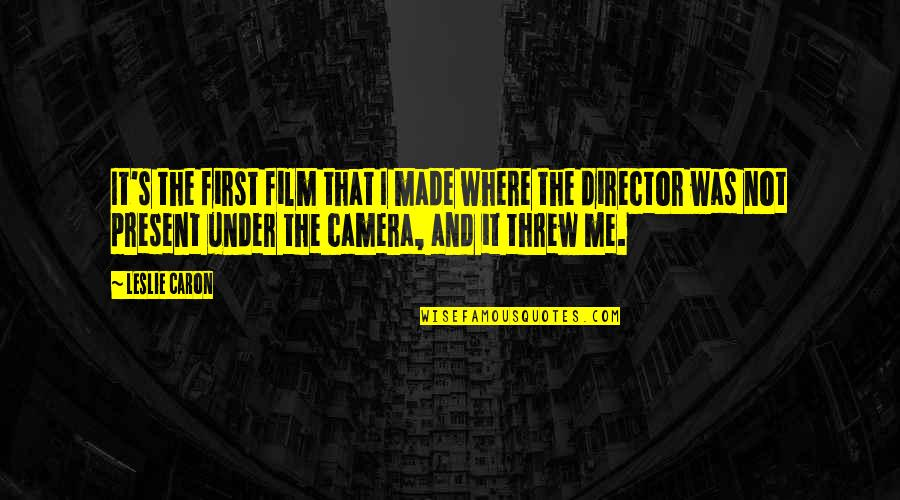 Camera Quotes By Leslie Caron: It's the first film that I made where