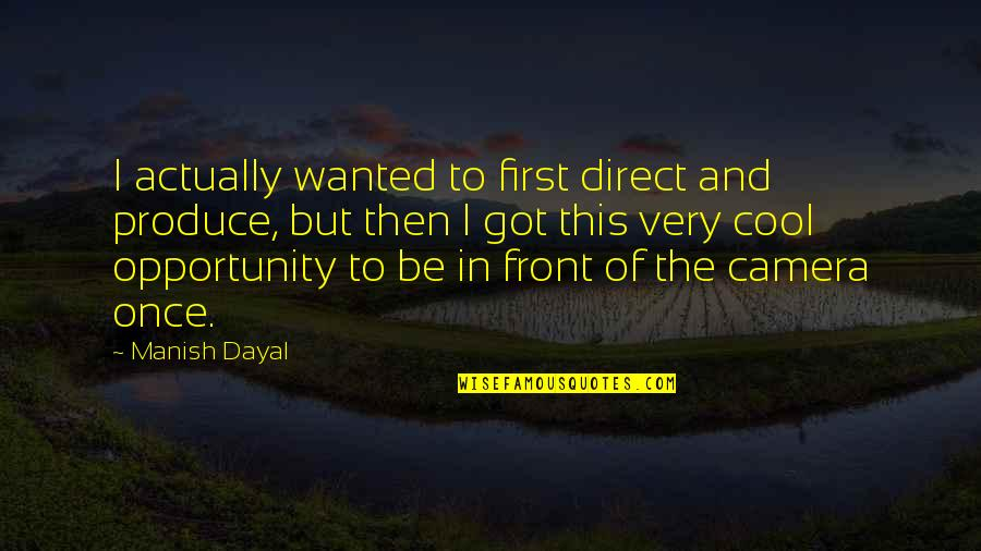 Camera Quotes By Manish Dayal: I actually wanted to first direct and produce,