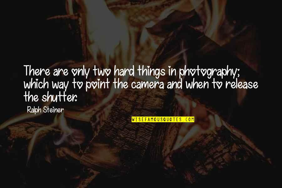 Camera Quotes By Ralph Steiner: There are only two hard things in photography;