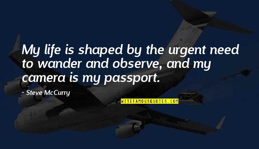 Camera Quotes By Steve McCurry: My life is shaped by the urgent need