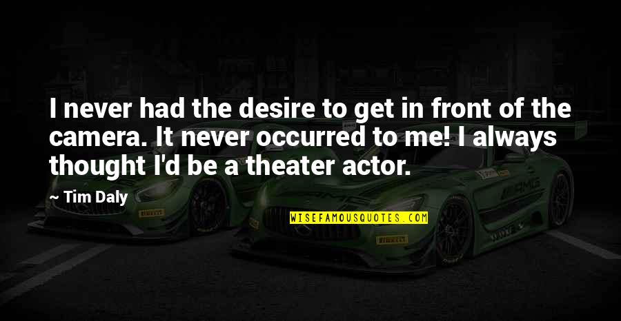 Camera Quotes By Tim Daly: I never had the desire to get in