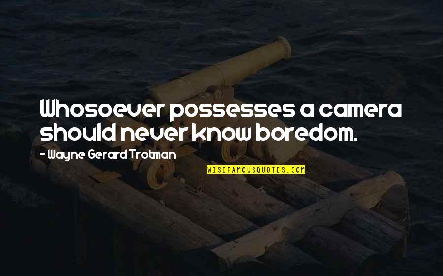 Camera Quotes By Wayne Gerard Trotman: Whosoever possesses a camera should never know boredom.