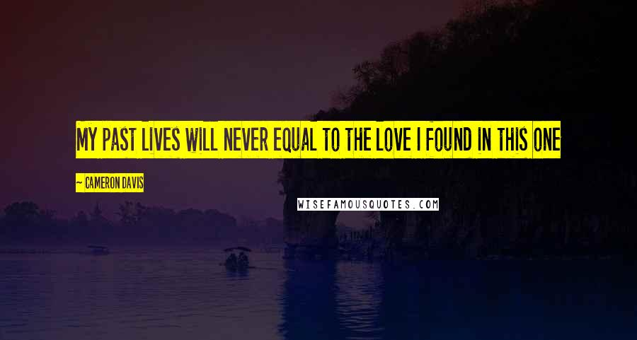 Cameron Davis quotes: My past lives will never equal to the love I found in this one