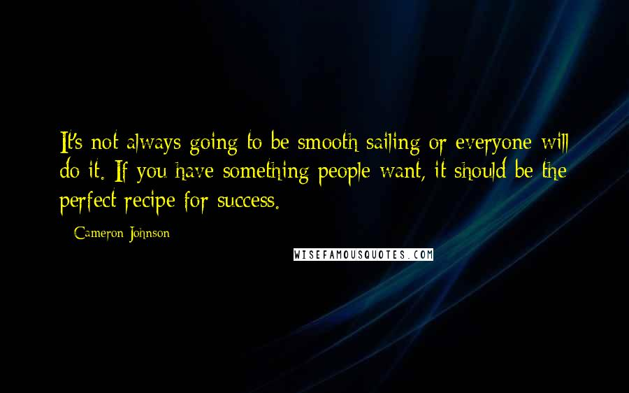 Cameron Johnson quotes: It's not always going to be smooth sailing or everyone will do it. If you have something people want, it should be the perfect recipe for success.