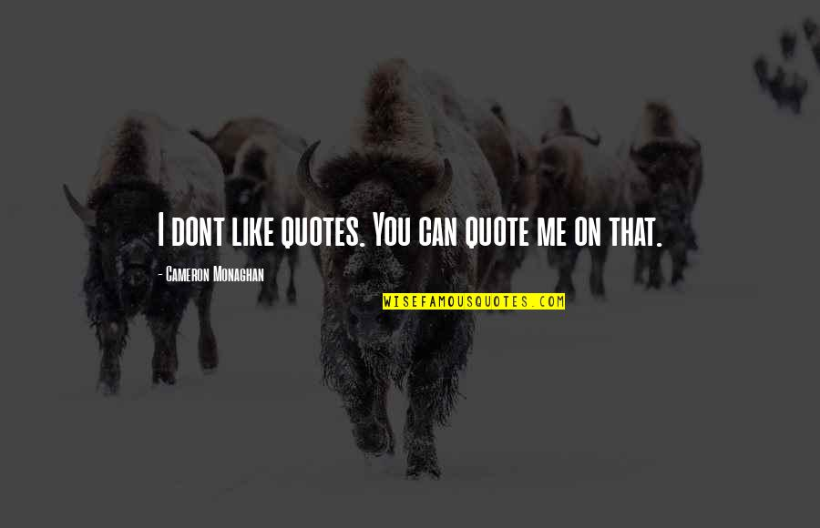 Cameron Monaghan Quotes By Cameron Monaghan: I dont like quotes. You can quote me