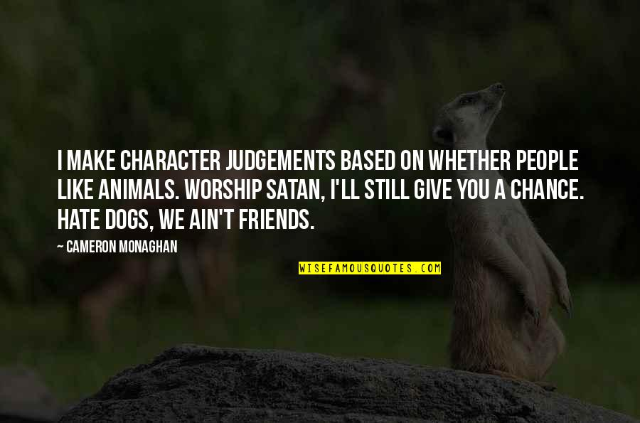 Cameron Monaghan Quotes By Cameron Monaghan: I make character judgements based on whether people