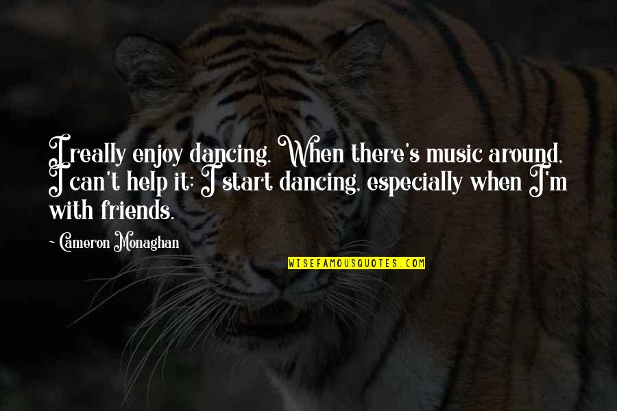 Cameron Monaghan Quotes By Cameron Monaghan: I really enjoy dancing. When there's music around,