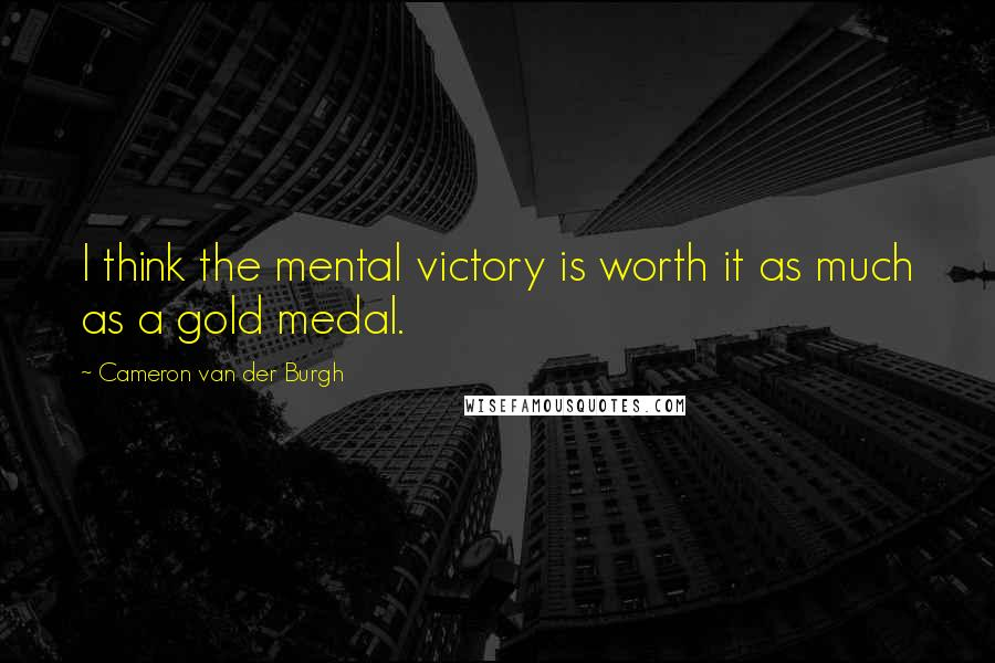 Cameron Van Der Burgh quotes: I think the mental victory is worth it as much as a gold medal.