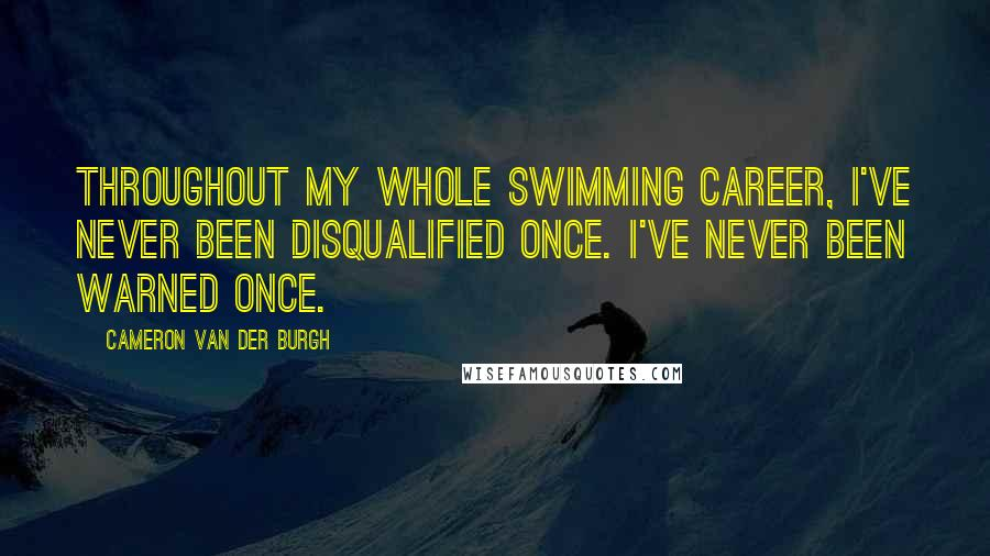 Cameron Van Der Burgh quotes: Throughout my whole swimming career, I've never been disqualified once. I've never been warned once.