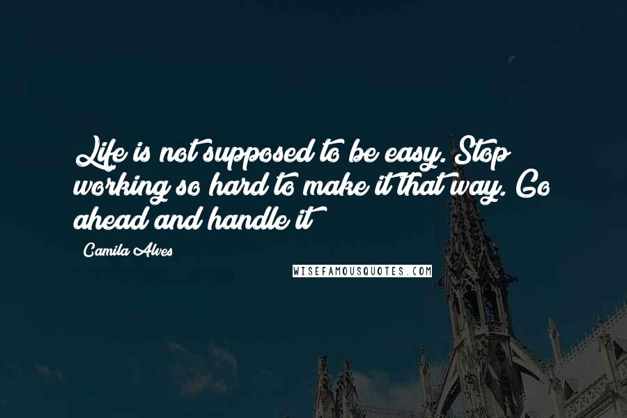Camila Alves quotes: Life is not supposed to be easy. Stop working so hard to make it that way. Go ahead and handle it!
