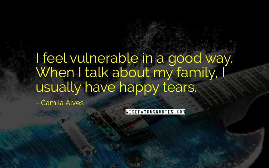 Camila Alves quotes: I feel vulnerable in a good way. When I talk about my family, I usually have happy tears.