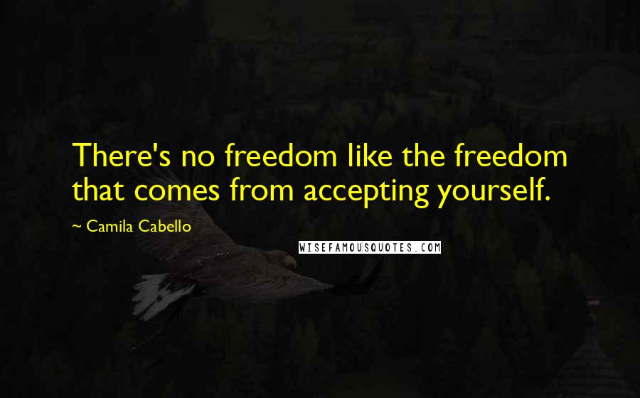 Camila Cabello quotes: There's no freedom like the freedom that comes from accepting yourself.