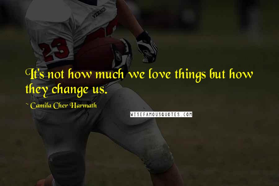 Camila Cher Harmath quotes: It's not how much we love things but how they change us.