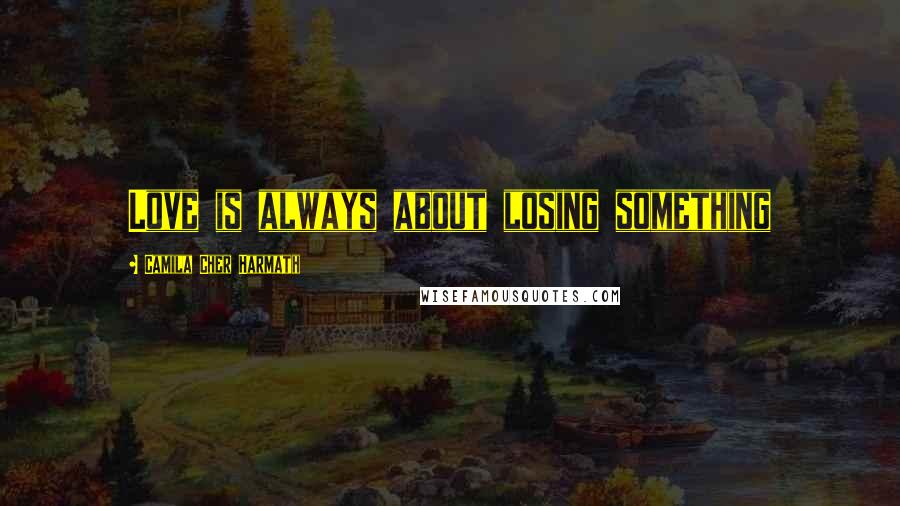 Camila Cher Harmath quotes: Love is always about losing something