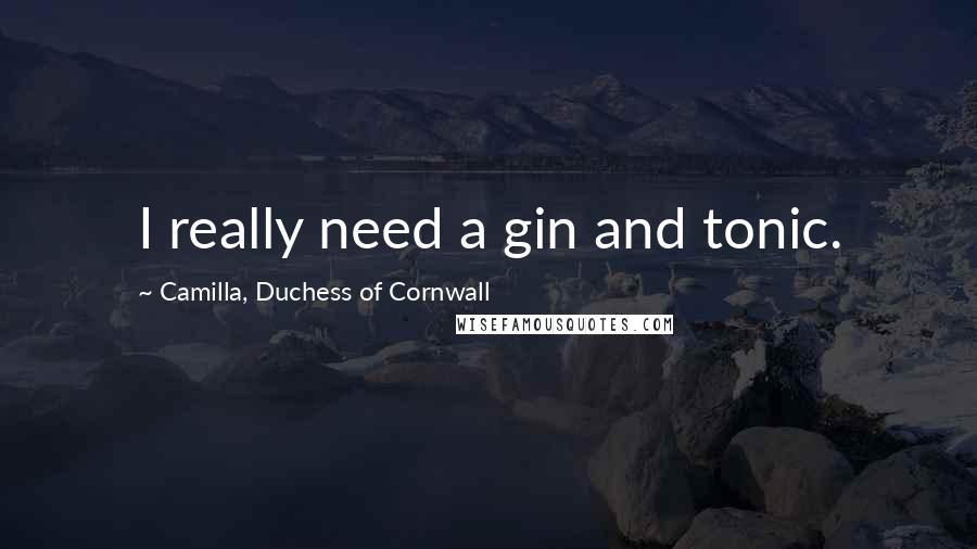 Camilla, Duchess Of Cornwall quotes: I really need a gin and tonic.
