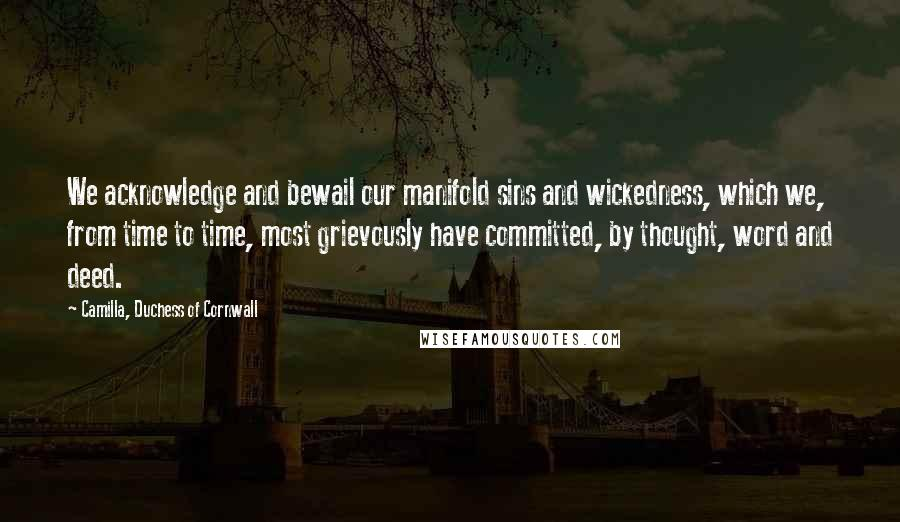 Camilla, Duchess Of Cornwall quotes: We acknowledge and bewail our manifold sins and wickedness, which we, from time to time, most grievously have committed, by thought, word and deed.