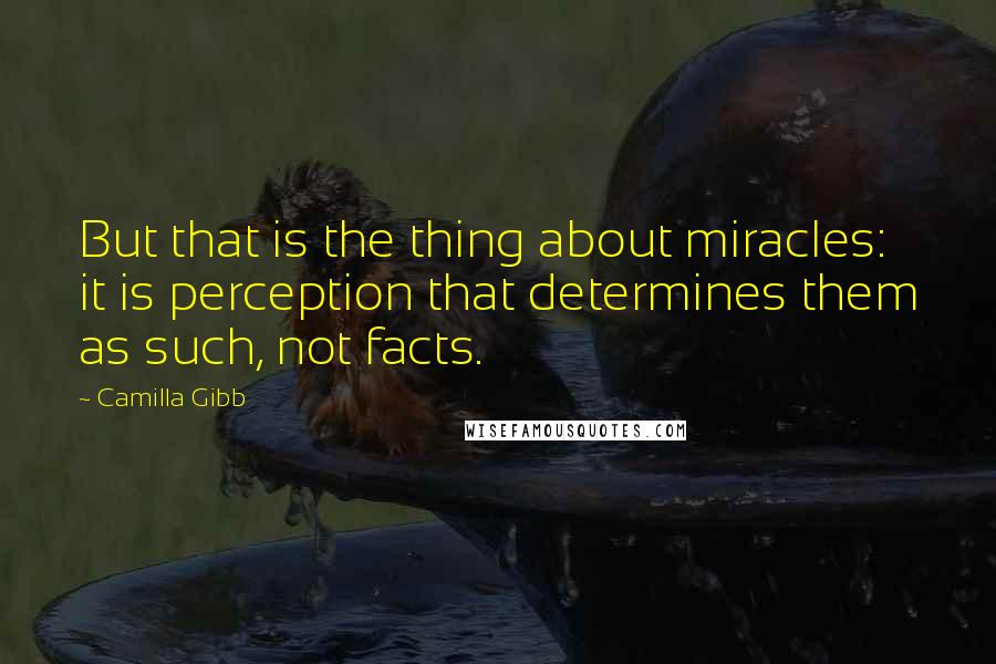 Camilla Gibb quotes: But that is the thing about miracles: it is perception that determines them as such, not facts.