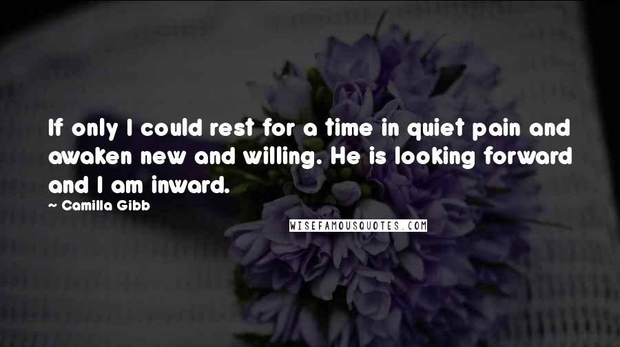 Camilla Gibb quotes: If only I could rest for a time in quiet pain and awaken new and willing. He is looking forward and I am inward.