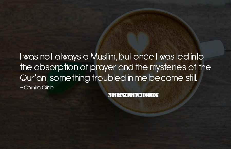 Camilla Gibb quotes: I was not always a Muslim, but once I was led into the absorption of prayer and the mysteries of the Qur'an, something troubled in me became still.