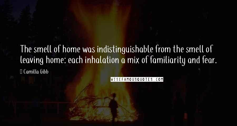 Camilla Gibb quotes: The smell of home was indistinguishable from the smell of leaving home: each inhalation a mix of familiarity and fear.