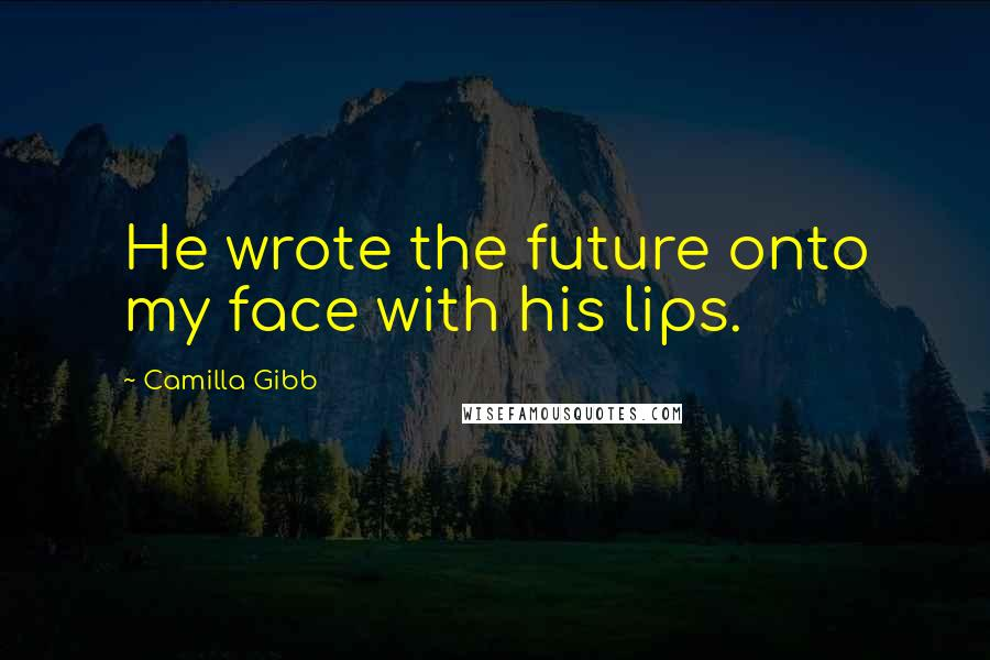 Camilla Gibb quotes: He wrote the future onto my face with his lips.