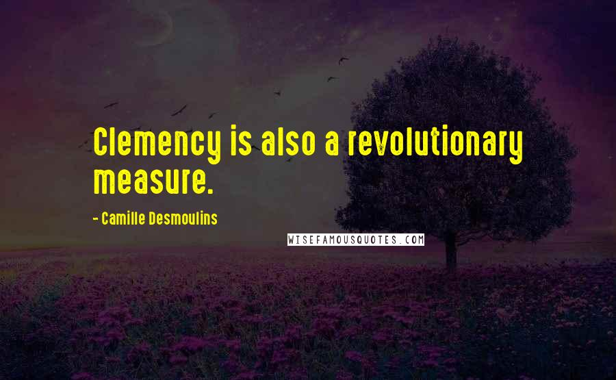 Camille Desmoulins quotes: Clemency is also a revolutionary measure.