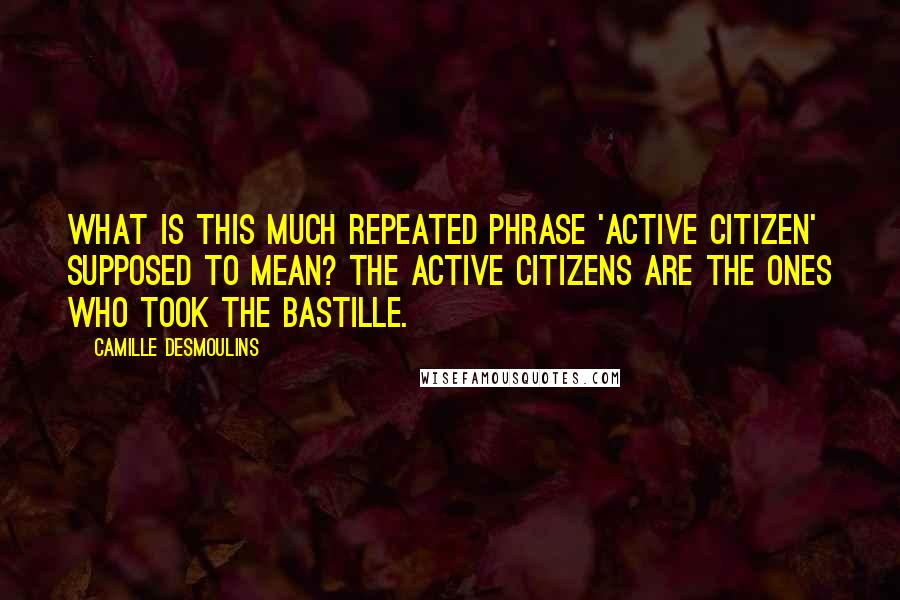 Camille Desmoulins quotes: What is this much repeated phrase 'active citizen' supposed to mean? The active citizens are the ones who took the Bastille.