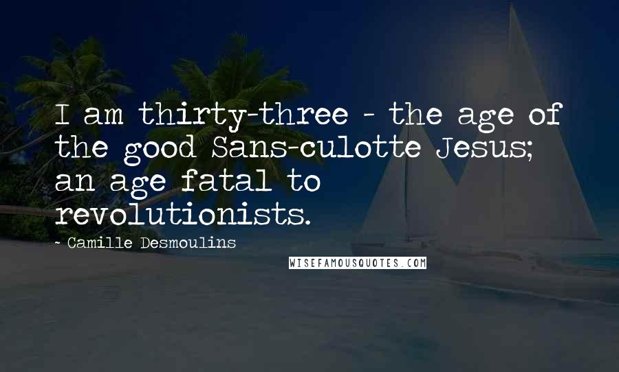 Camille Desmoulins quotes: I am thirty-three - the age of the good Sans-culotte Jesus; an age fatal to revolutionists.