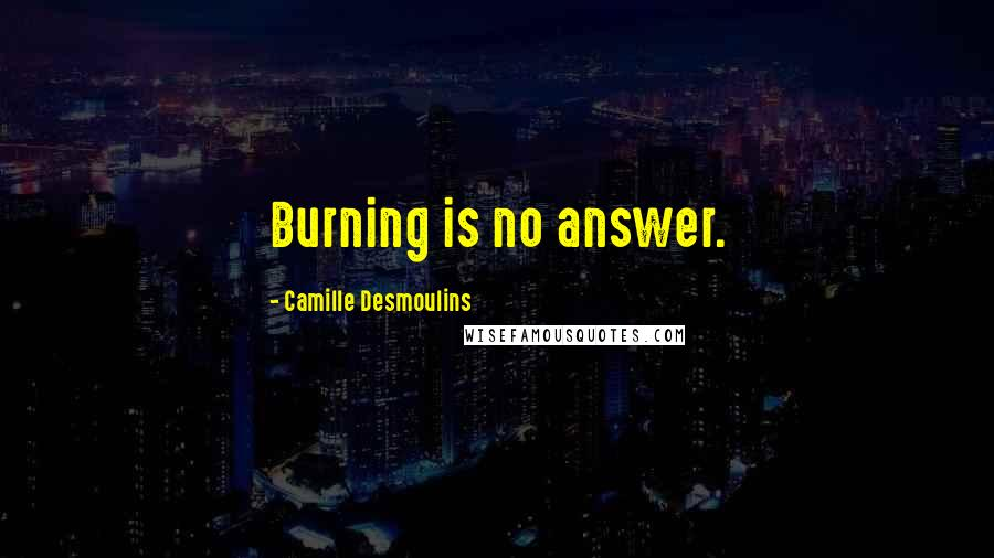 Camille Desmoulins quotes: Burning is no answer.