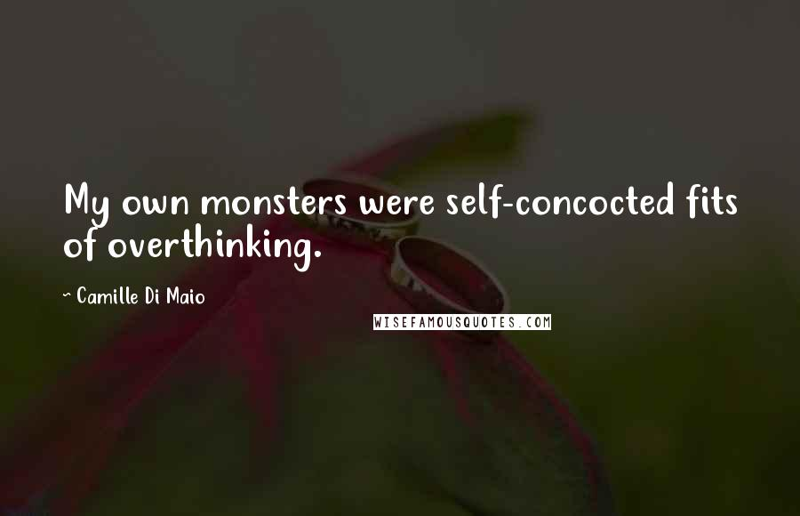 Camille Di Maio quotes: My own monsters were self-concocted fits of overthinking.