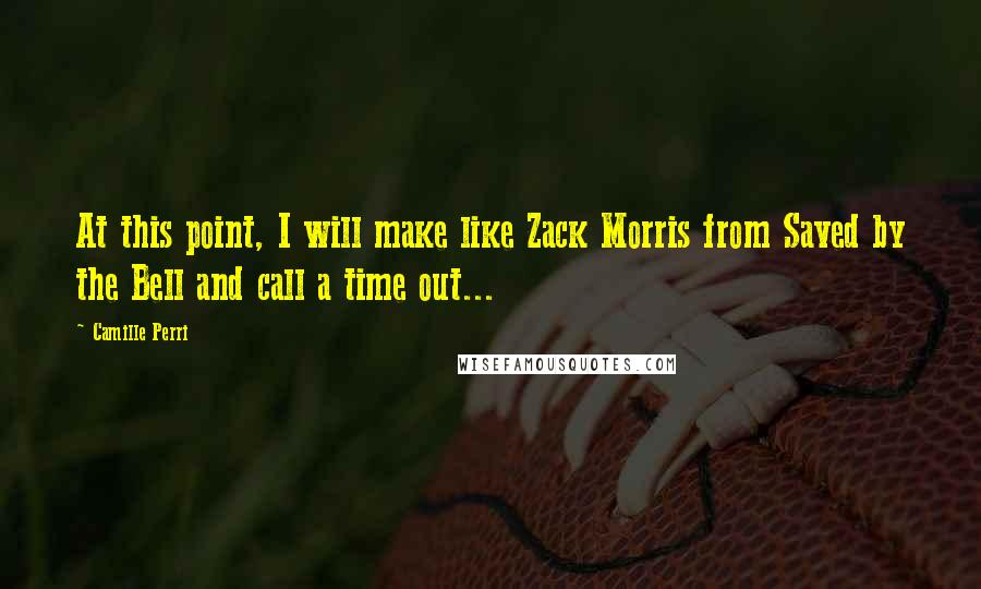 Camille Perri quotes: At this point, I will make like Zack Morris from Saved by the Bell and call a time out...