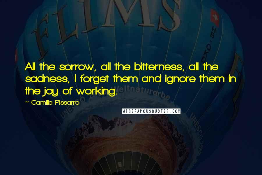 Camille Pissarro quotes: All the sorrow, all the bitterness, all the sadness, I forget them and ignore them in the joy of working.