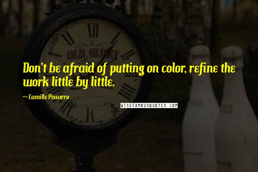 Camille Pissarro quotes: Don't be afraid of putting on color, refine the work little by little.