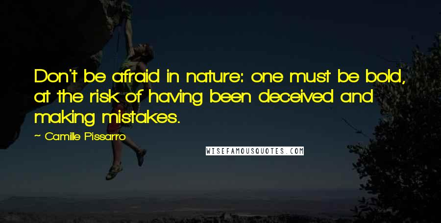 Camille Pissarro quotes: Don't be afraid in nature: one must be bold, at the risk of having been deceived and making mistakes.