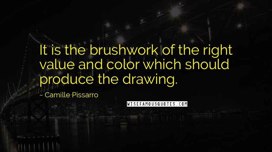 Camille Pissarro quotes: It is the brushwork of the right value and color which should produce the drawing.