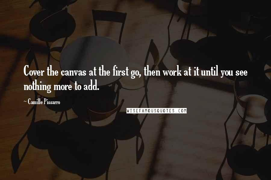 Camille Pissarro quotes: Cover the canvas at the first go, then work at it until you see nothing more to add.