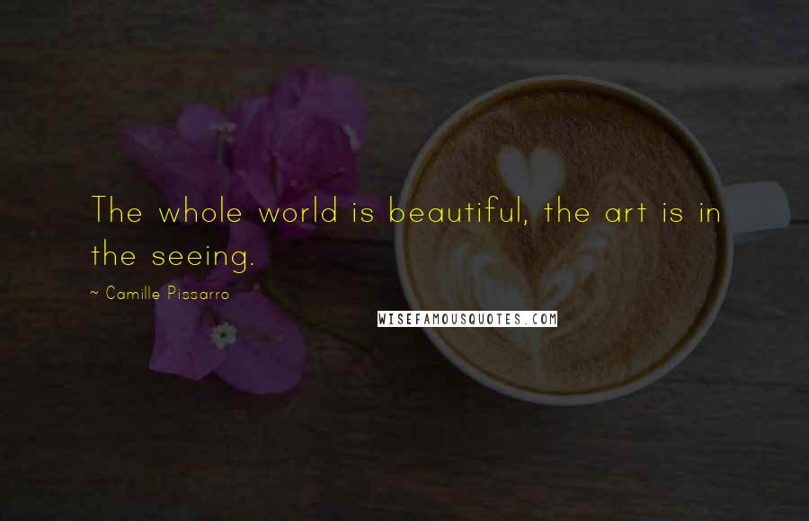 Camille Pissarro quotes: The whole world is beautiful, the art is in the seeing.