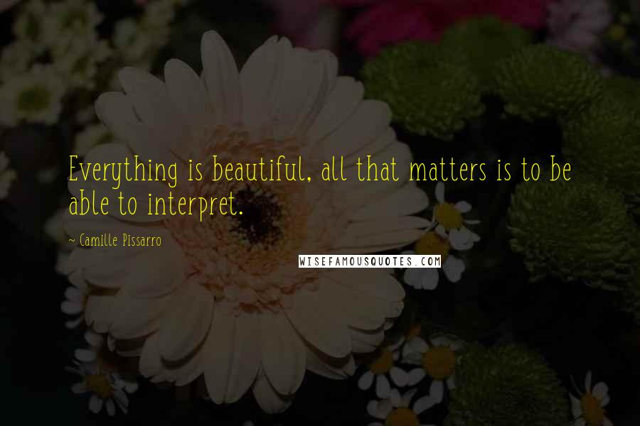 Camille Pissarro quotes: Everything is beautiful, all that matters is to be able to interpret.