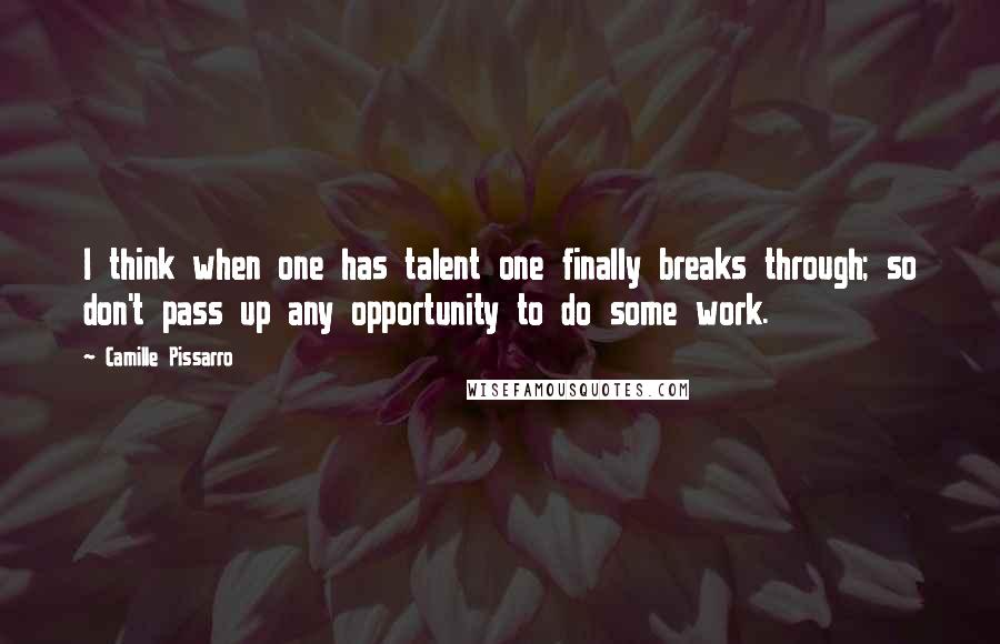 Camille Pissarro quotes: I think when one has talent one finally breaks through; so don't pass up any opportunity to do some work.