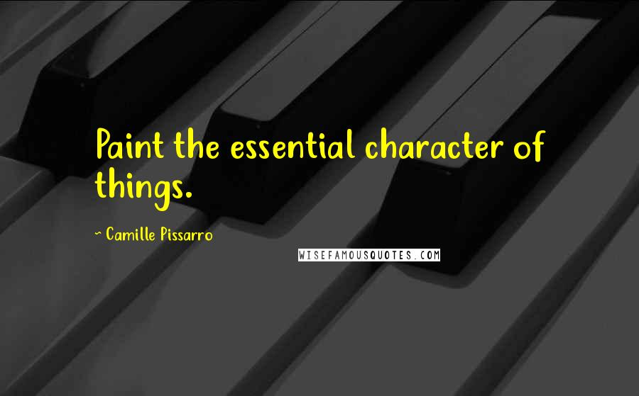 Camille Pissarro quotes: Paint the essential character of things.