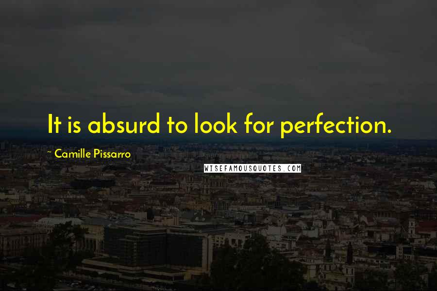 Camille Pissarro quotes: It is absurd to look for perfection.