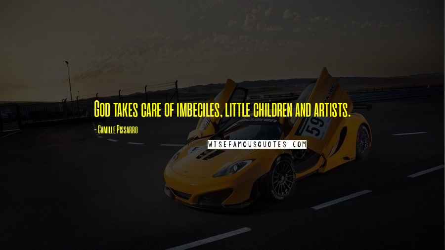 Camille Pissarro quotes: God takes care of imbeciles, little children and artists.